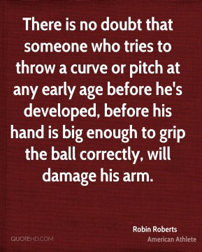 There is no doubt that someone who tries to throw a curve or pitch at any early age before he's developed, before his hand is big enough to grip the ball correctly, will damage his arm.