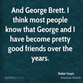 And George Brett. I think most people know that George and I have become pretty good friends over the years.