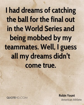 I had dreams of catching the ball for the final out in the World Series and being mobbed by my teammates. Well, I guess all my dreams didn't come true.