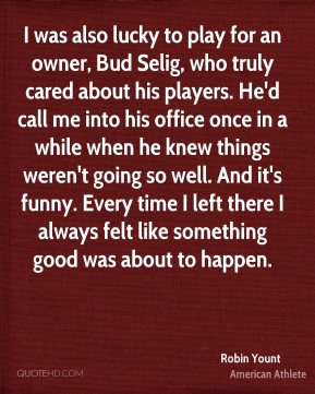 Robin Yount - I was also lucky to play for an owner, Bud Selig, who truly cared about his players. He'd call me into his office once in a while when he knew things weren't going so well. And it's funny. Every time I left there I always felt like something good was about to happen.