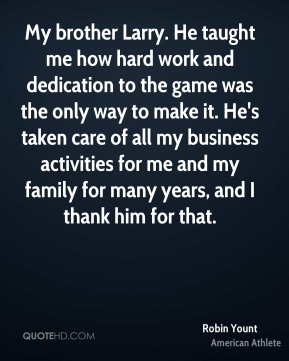 Robin Yount - My brother Larry. He taught me how hard work and dedication to the game was the only way to make it. He's taken care of all my business activities for me and my family for many years, and I thank him for that.