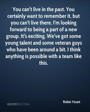 Robin Yount  - You can't live in the past. You certainly want to remember it, but you can't live there. I'm looking forward to being a part of a new group. It's exciting. We've got some young talent and some veteran guys who have been around a bit. I think anything is possible with a team like this.