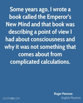 Roger Penrose - Some years ago, I wrote a book called the Emperor's New Mind and that book was describing a point of view I had about consciousness and why it was not something that comes about from complicated calculations.