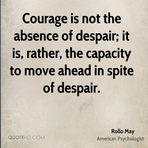Rollo May - Courage is not the absence of despair; it is, rather, the capacity to move ahead in spite of despair.