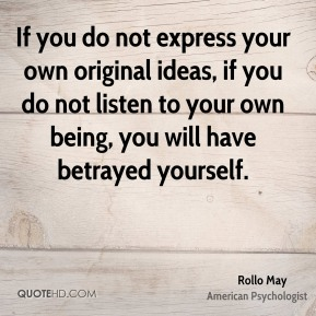 Rollo May - If you do not express your own original ideas, if you do not listen to your own being, you will have betrayed yourself.