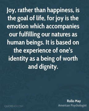 Rollo May - Joy, rather than happiness, is the goal of life, for joy is the emotion which accompanies our fulfilling our natures as human beings. It is based on the experience of one's identity as a being of worth and dignity.