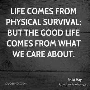 Rollo May - Life comes from physical survival; but the good life comes from what we care about.