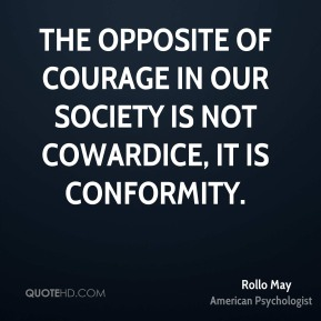 Rollo May - The opposite of courage in our society is not cowardice, it is conformity.