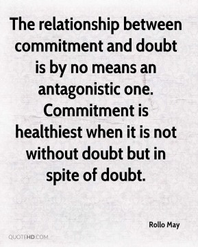 The relationship between commitment and doubt is by no means an antagonistic one. Commitment is healthiest when it is not without doubt but in spite of doubt.