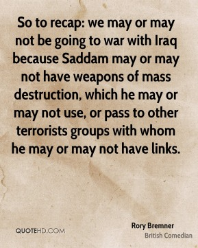 Rory Bremner - So to recap: we may or may not be going to war with Iraq because Saddam may or may not have weapons of mass destruction, which he may or may not use, or pass to other terrorists groups with whom he may or may not have links.