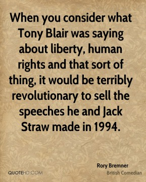 Rory Bremner - When you consider what Tony Blair was saying about liberty, human rights and that sort of thing, it would be terribly revolutionary to sell the speeches he and Jack Straw made in 1994.