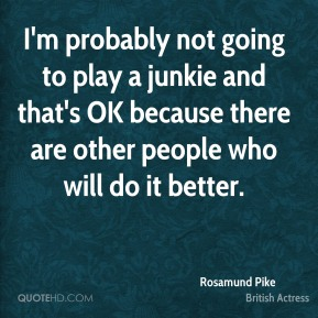 Rosamund Pike - I'm probably not going to play a junkie and that's OK because there are other people who will do it better.