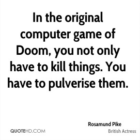 Rosamund Pike - In the original computer game of Doom, you not only have to kill things. You have to pulverise them.