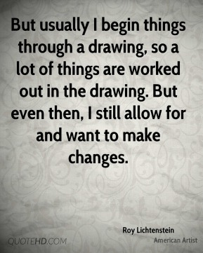 But usually I begin things through a drawing, so a lot of things are worked out in the drawing. But even then, I still allow for and want to make changes.