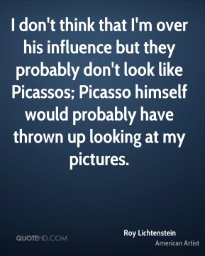 I don't think that I'm over his influence but they probably don't look like Picassos; Picasso himself would probably have thrown up looking at my pictures.