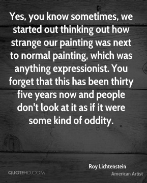 Yes, you know sometimes, we started out thinking out how strange our painting was next to normal painting, which was anything expressionist. You forget that this has been thirty five years now and people don't look at it as if it were some kind of oddity.