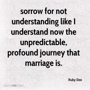 sorrow for not understanding like I understand now the unpredictable, profound journey that marriage is.