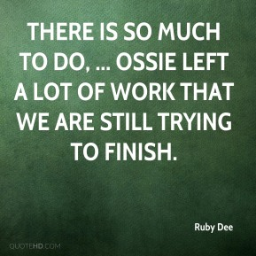 There is so much to do, ... Ossie left a lot of work that we are still trying to finish.