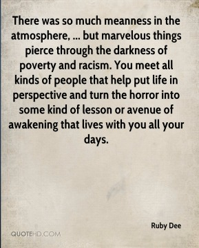 Ruby Dee  - There was so much meanness in the atmosphere, ... but marvelous things pierce through the darkness of poverty and racism. You meet all kinds of people that help put life in perspective and turn the horror into some kind of lesson or avenue of awakening that lives with you all your days.