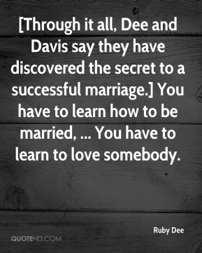 Ruby Dee  - [Through it all, Dee and Davis say they have discovered the secret to a successful marriage.] You have to learn how to be married, ... You have to learn to love somebody.