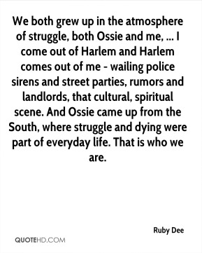 We both grew up in the atmosphere of struggle, both Ossie and me, ... I come out of Harlem and Harlem comes out of me - wailing police sirens and street parties, rumors and landlords, that cultural, spiritual scene. And Ossie came up from the South, where struggle and dying were part of everyday life. That is who we are.