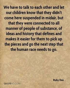 We have to talk to each other and let our children know that they didn't come here suspended in midair, but that they were connected to all manner of people of substance, of ideas and history that defines and makes it easier for them to pick up the pieces and go the next step that the human race needs to go.