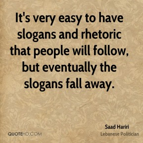 Saad Hariri - It's very easy to have slogans and rhetoric that people will follow, but eventually the slogans fall away.