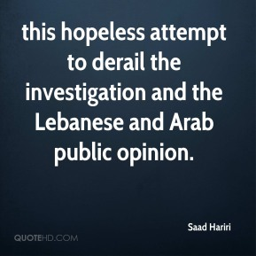 Saad Hariri  - this hopeless attempt to derail the investigation and the Lebanese and Arab public opinion.
