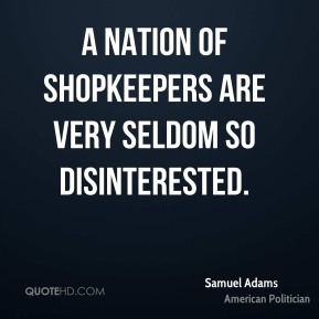 A nation of shopkeepers are very seldom so disinterested.