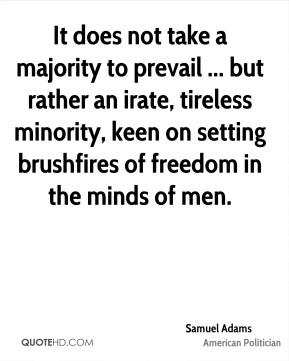 It does not take a majority to prevail ... but rather an irate, tireless minority, keen on setting brushfires of freedom in the minds of men.