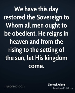 Samuel Adams  - We have this day restored the Sovereign to Whom all men ought to be obedient. He reigns in heaven and from the rising to the setting of the sun, let His kingdom come.