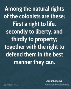 Samuel Adams - Among the natural rights of the colonists are these: First a right to life, secondly to liberty, and thirdly to property; together with the right to defend them in the best manner they can.