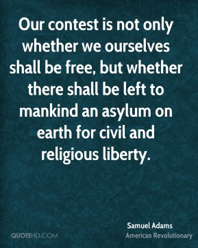 Samuel Adams - Our contest is not only whether we ourselves shall be free, but whether there shall be left to mankind an asylum on earth for civil and religious liberty.