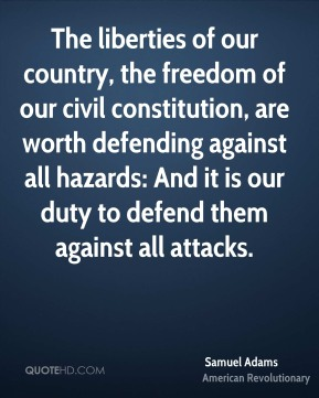Samuel Adams - The liberties of our country, the freedom of our civil constitution, are worth defending against all hazards: And it is our duty to defend them against all attacks.