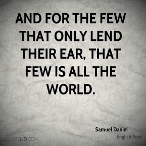 Samuel Daniel - And for the few that only lend their ear, That few is all the world.