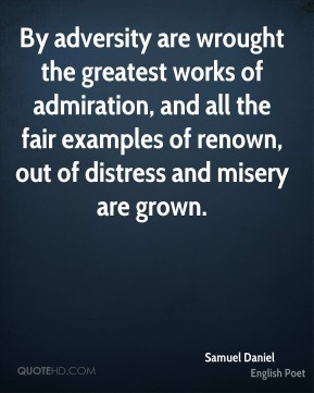 Samuel Daniel - By adversity are wrought the greatest works of admiration, and all the fair examples of renown, out of distress and misery are grown.