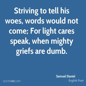 Samuel Daniel - Striving to tell his woes, words would not come; For light cares speak, when mighty griefs are dumb.