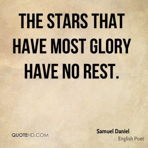 Samuel Daniel - The stars that have most glory have no rest.