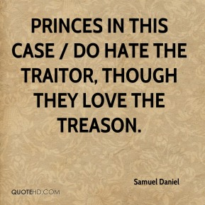 Samuel Daniel  - Princes in this case / Do hate the traitor, though they love the treason.