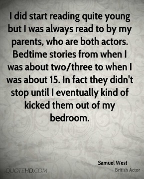 I did start reading quite young but I was always read to by my parents, who are both actors. Bedtime stories from when I was about two/three to when I was about 15. In fact they didn't stop until I eventually kind of kicked them out of my bedroom.