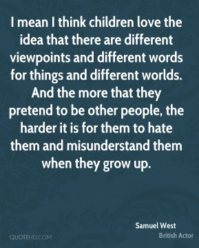 Samuel West - I mean I think children love the idea that there are different viewpoints and different words for things and different worlds. And the more that they pretend to be other people, the harder it is for them to hate them and misunderstand them when they grow up.