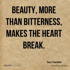 Beauty, more than bitterness, makes the heart break.