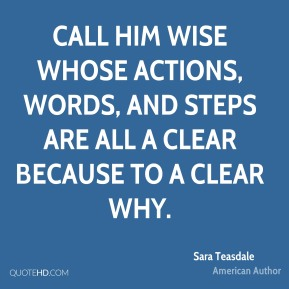 Call him wise whose actions, words, and steps are all a clear because to a clear why.