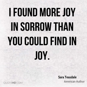 I found more joy in sorrow than you could find in joy.