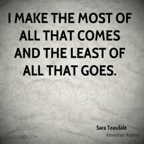 I make the most of all that comes and the least of all that goes.