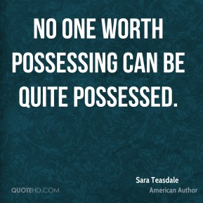 No one worth possessing can be quite possessed.