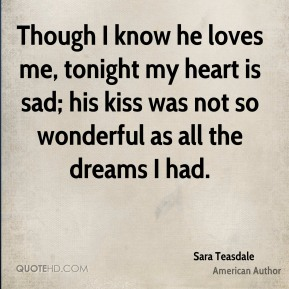 Sara Teasdale - Though I know he loves me, tonight my heart is sad; his kiss was not so wonderful as all the dreams I had.