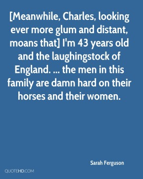 Sarah Ferguson  - [Meanwhile, Charles, looking ever more glum and distant, moans that] I'm 43 years old and the laughingstock of England. ... the men in this family are damn hard on their horses and their women.