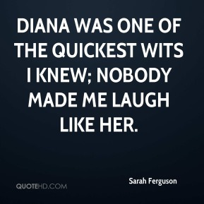 Sarah Ferguson - Diana was one of the quickest wits I knew; nobody made me laugh like her.
