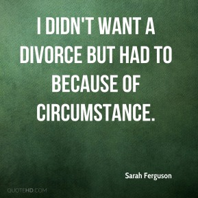 Sarah Ferguson - I didn't want a divorce but had to because of circumstance.